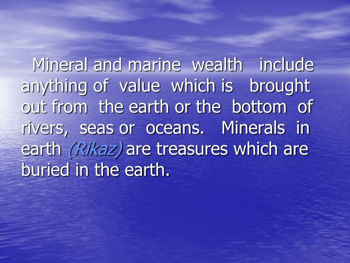 Mineral and marine  wealth   include anything of  value  which is   brought out from  the earth or the  bottom  of rivers,  seas or  oceans.   Minerals  in earth
