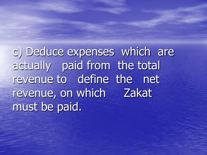 c) Deduce expenses  which  are        actually   paid from  the total       revenue to   define  the   net       revenue, on which     Zakat         must be paid.