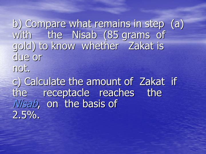 b) Compare what remains in step  (a)        with     the   Nisab  (85 grams  of     gold) to know  whether   Zakat is      due or