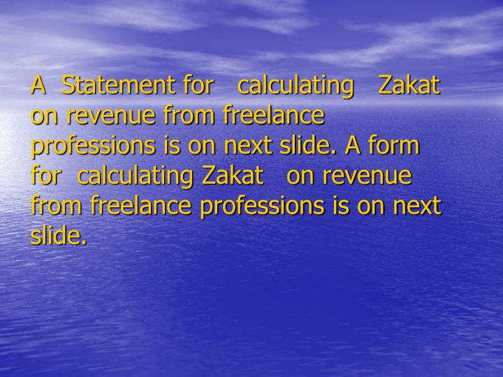 A  Statement for   calculating   Zakat   on revenue from freelance professions is on next slide. A form  for  calculating Zakat   on revenue from freelance professions is on next slide.