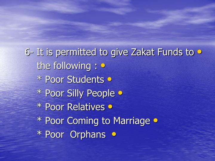 6- It is permitted to give Zakat Funds to