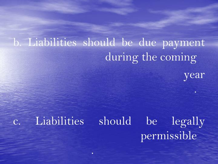 b. Liabilities should be due payment during the coming
