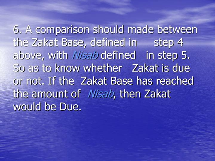 6. A comparison should made between    the Zakat Base, defined in     step 4 above, with