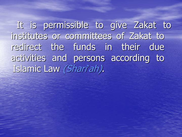 It is permissible to give Zakat to institutes or committees of Zakat to redirect the funds in their due activities and persons according to Islamic Law