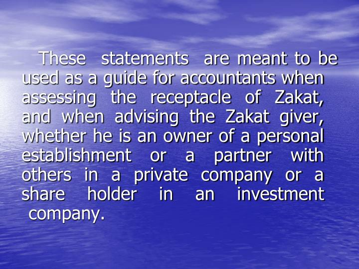 These  statements  are meant to be used as a guide for accountants when assessing the receptacle of Zakat, and when advising the Zakat giver, whether he is an owner of a personal establishment or a partner with others in a private company or a share holder in an investment company.