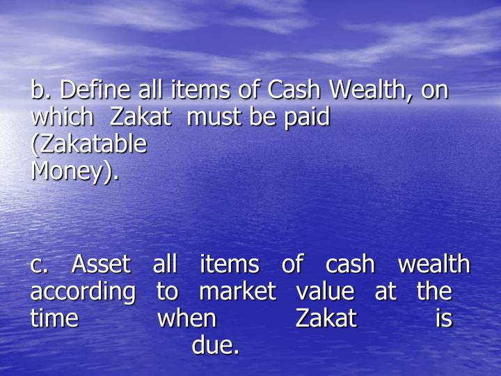 b. Define all items of Cash Wealth, on       which  Zakat  must be paid               (Zakatable   Money).