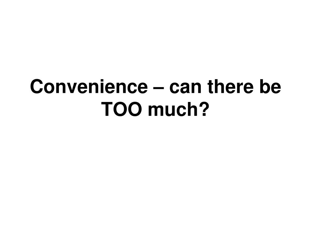 Convenience – can there be TOO much?