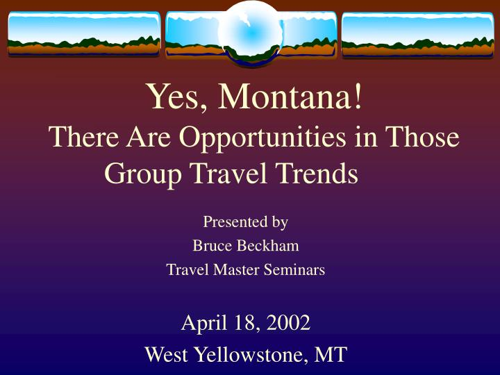 yes montana there are opportunities in those group travel trends n.