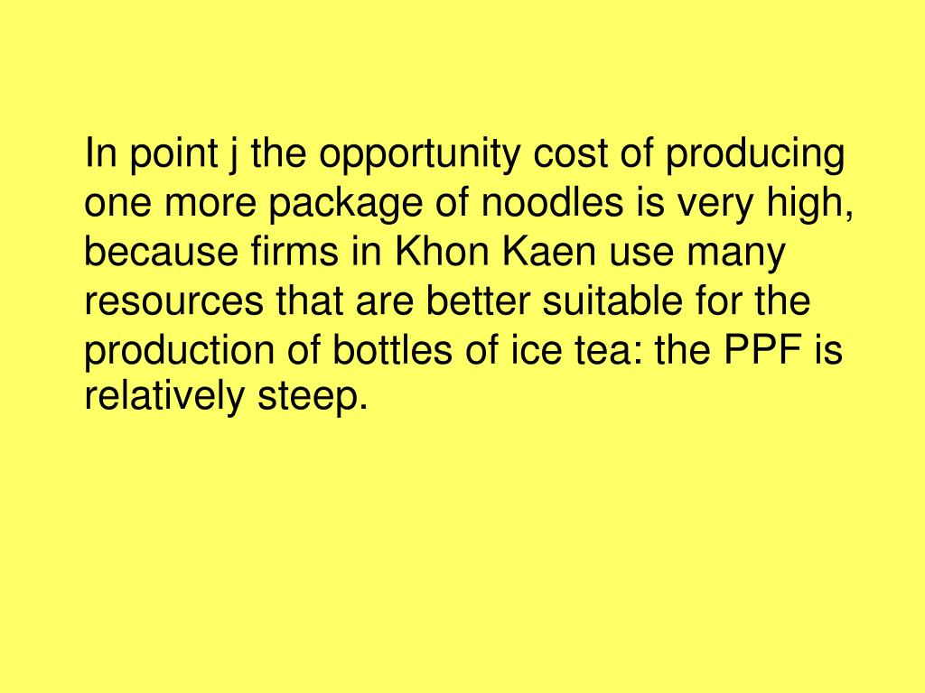 In point j the opportunity cost of producing one more package of noodles is very high, because firms in Khon Kaen use many resources that are better suitable for the production of bottles of ice tea: the PPF is relatively steep.