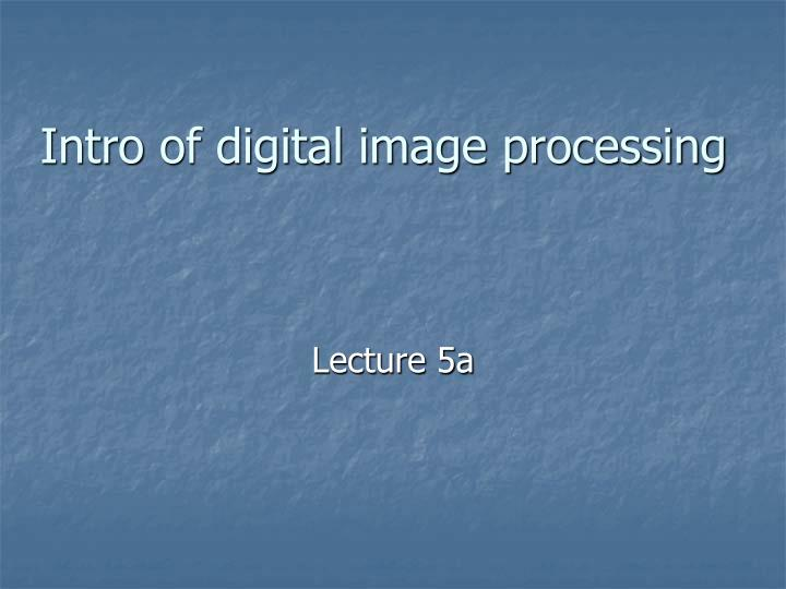 Intro of digital image processing