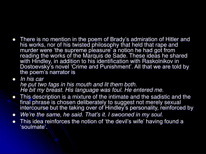 There is no mention in the poem of Brady's admiration of Hitler and his works, nor of his twisted philosophy that held that rape and murder were 'the supreme pleasure' a notion he had got from reading the works of the Marquis de Sade. These ideas he shared with Hindley, in addition to his identification with Raskolnikov in Dostoevsky's novel 'Crime and Punishment'. All that we are told by the poem's narrator is