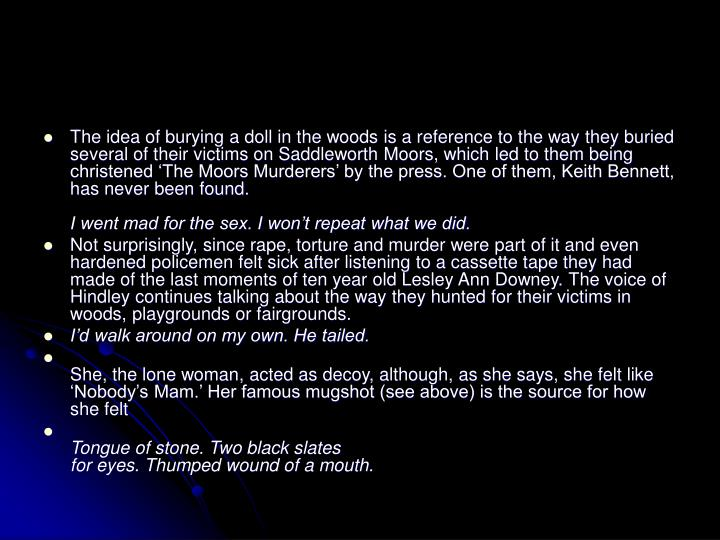 The idea of burying a doll in the woods is a reference to the way they buried several of their victims on Saddleworth Moors, which led to them being christened 'The Moors Murderers' by the press. One of them, Keith Bennett, has never been found.