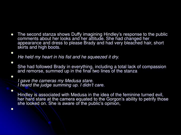 The second stanza shows Duffy imagining Hindley's response to the public comments about her looks and her attitude. She had changed her appearance and dress to please Brady and had very bleached hair, short skirts and high boots.