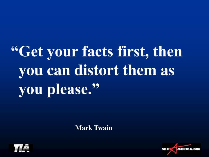"""""""Get your facts first, then you can distort them as you please."""""""