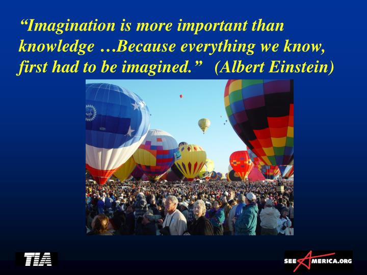 """""""Imagination is more important than knowledge …Because everything we know, first had to be imagined.""""   (Albert Einstein)"""
