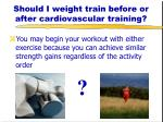 should i weight train before or after cardiovascular training