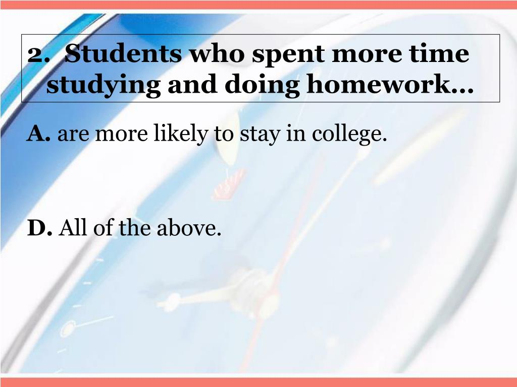 2.  Students who spent more time studying and doing homework…
