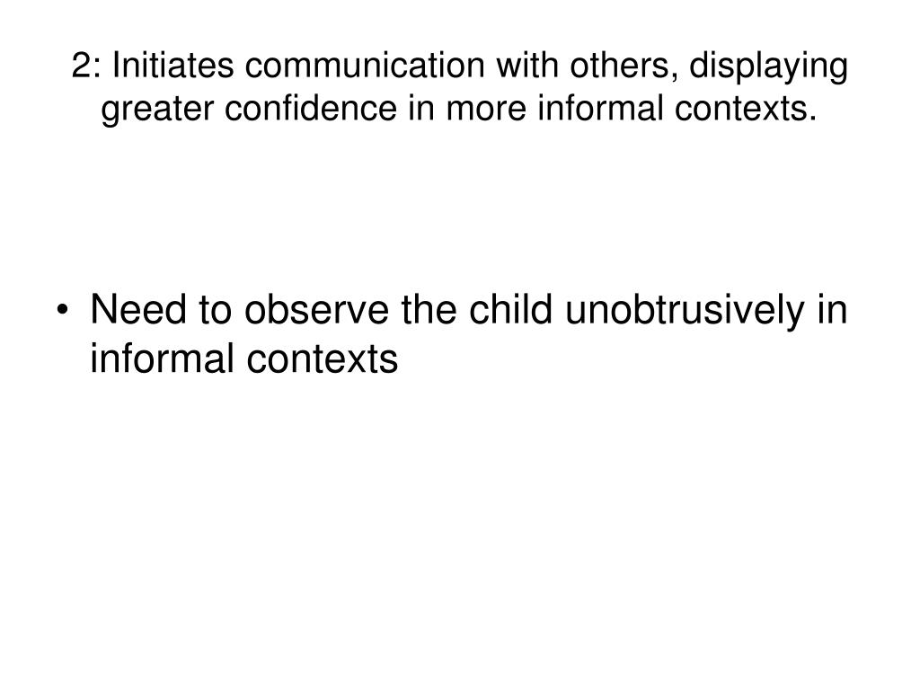 2: Initiates communication with others, displaying greater confidence in more informal contexts.