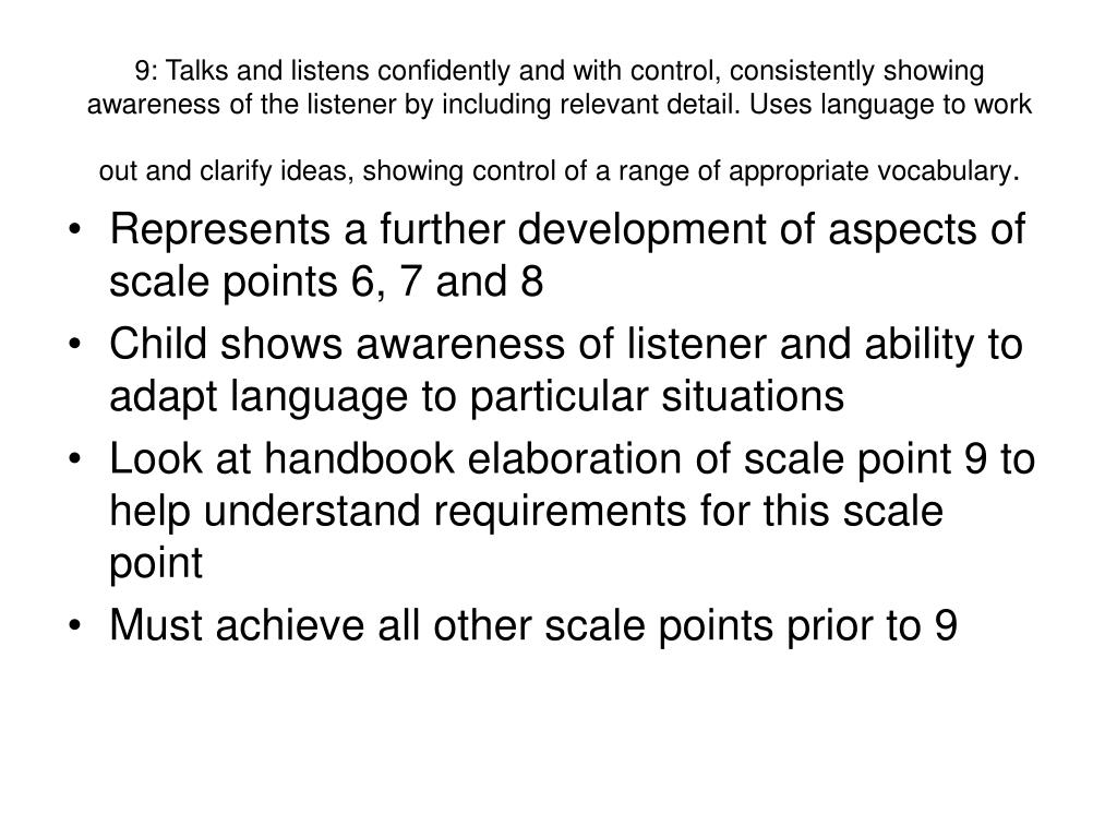 9: Talks and listens confidently and with control, consistently showing awareness of the listener by including relevant detail. Uses language to work out and clarify ideas, showing control of a range of appropriate vocabulary