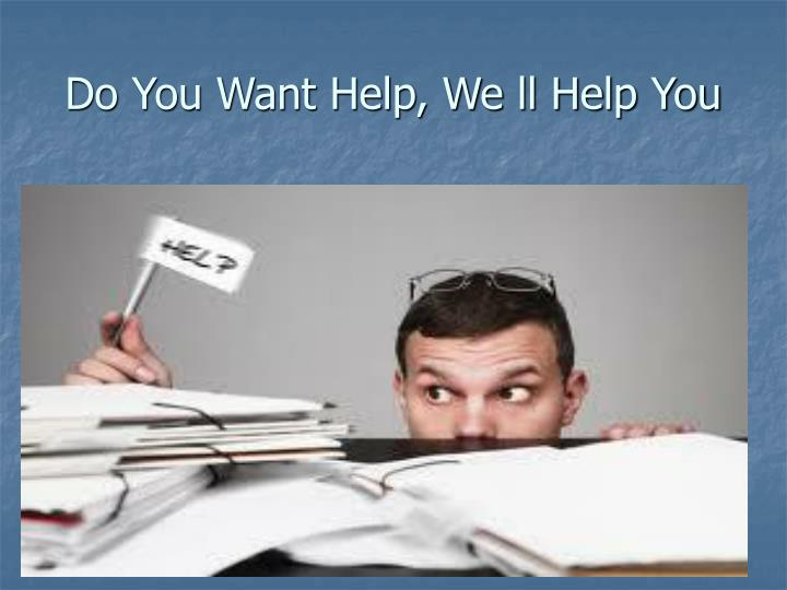 Do you want help we ll help you