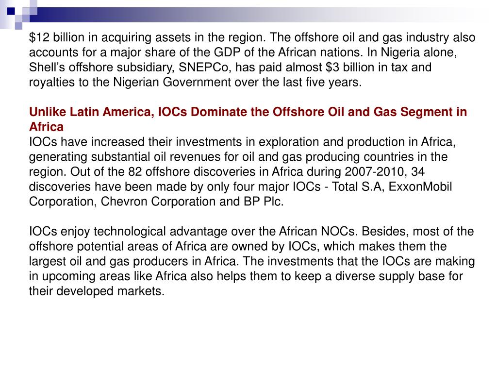 $12 billion in acquiring assets in the region. The offshore oil and gas industry also accounts for a major share of the GDP of the African nations. In Nigeria alone, Shell's offshore subsidiary, SNEPCo, has paid almost $3 billion in tax and royalties to the Nigerian Government over the last five years.