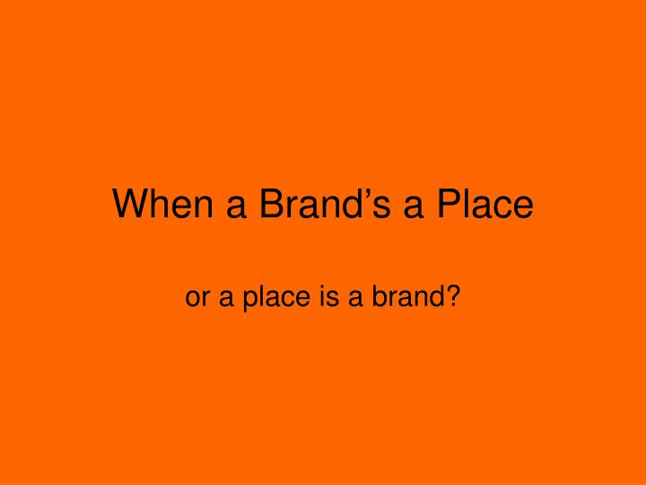 When a brand s a place