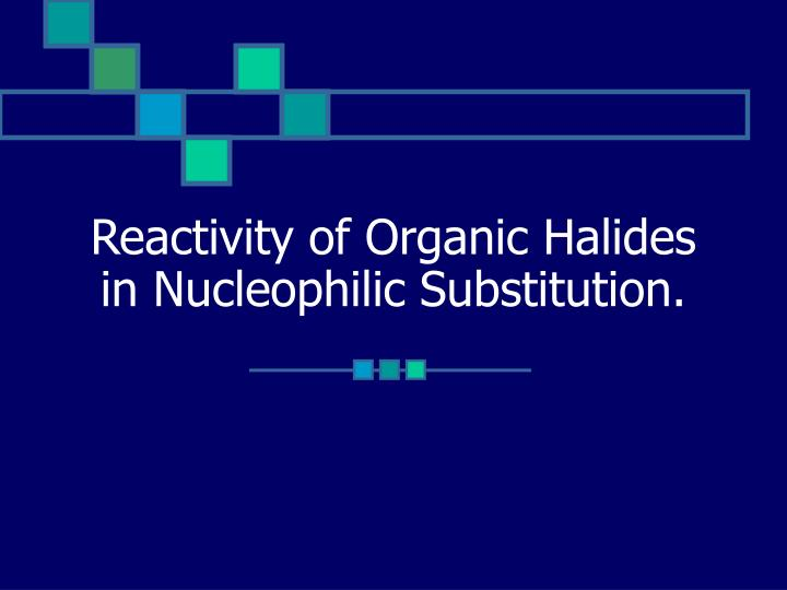 reactivity of organic halides in nucleophilic substitution n.