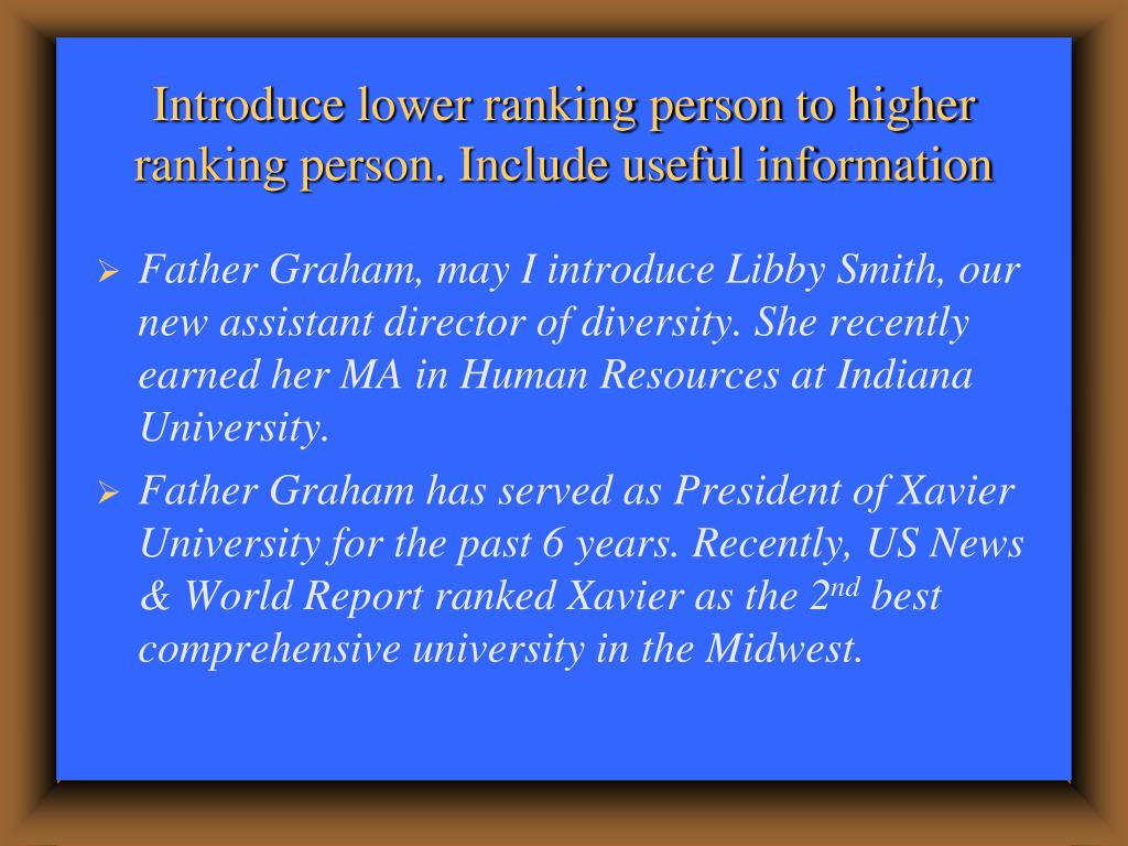 Introduce lower ranking person to higher ranking person. Include useful information