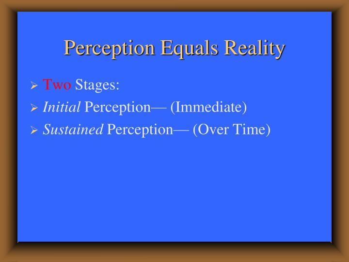 Perception equals reality