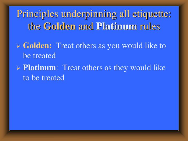 Principles underpinning all etiquette the golden and platinum rules