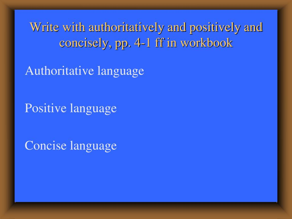 Write with authoritatively and positively and concisely, pp. 4-1 ff in workbook