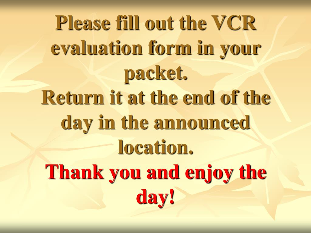 Please fill out the VCR evaluation form in your packet.