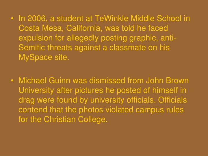 In 2006, a student at TeWinkle Middle School in Costa Mesa, California, was told he faced expulsion for allegedly posting graphic, anti-Semitic threats against a classmate on his MySpace site.