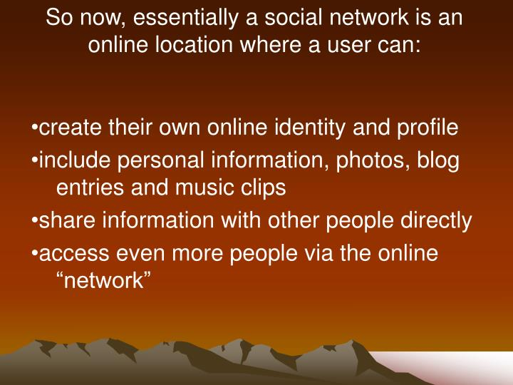 So now, essentially a social network is an online location where a user can: