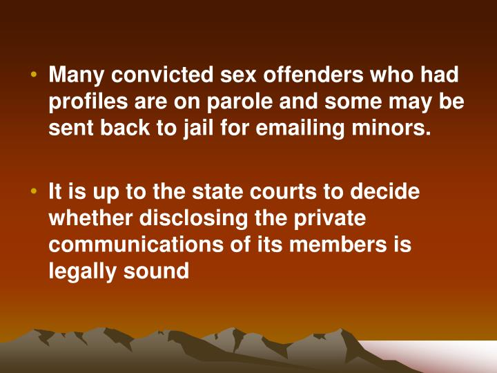 Many convicted sex offenders who had profiles are on parole and some may be sent back to jail for emailing minors.
