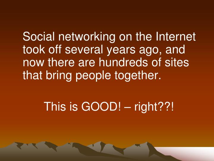 Social networking on the Internet took off several years ago, and now there are hundreds of sites that bring people together.