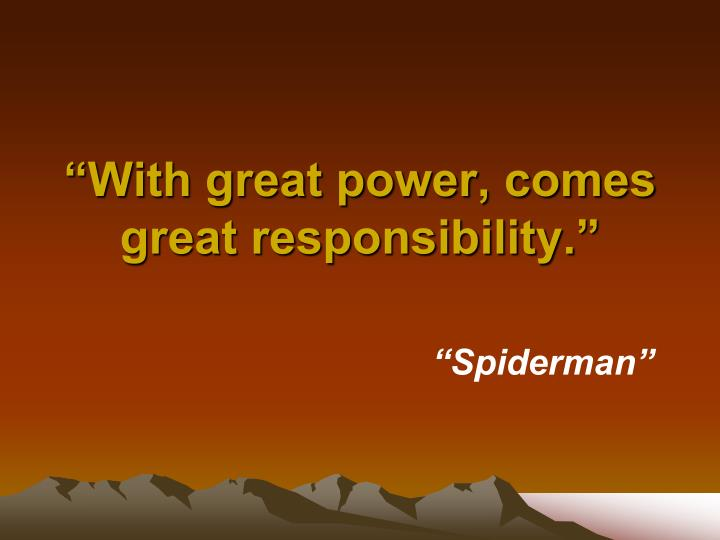 """""""With great power, comes great responsibility."""""""