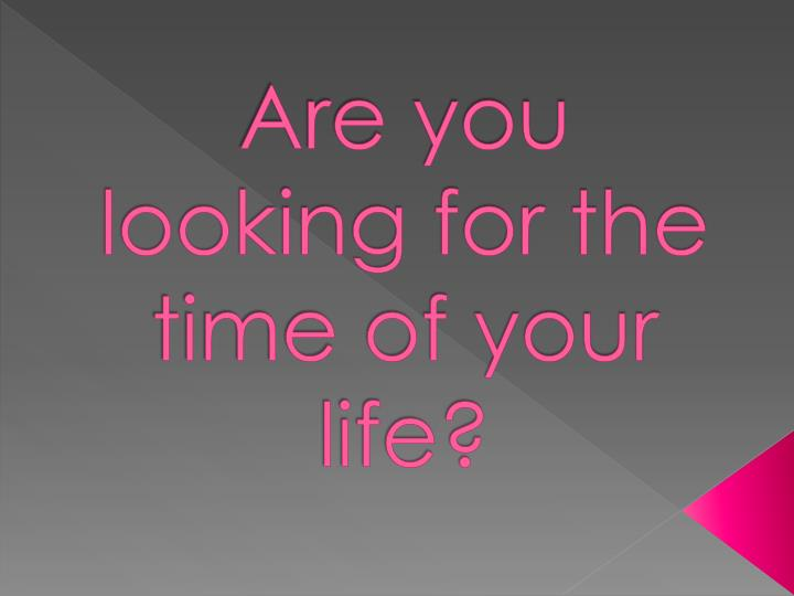 are you looking for the time of your life n.