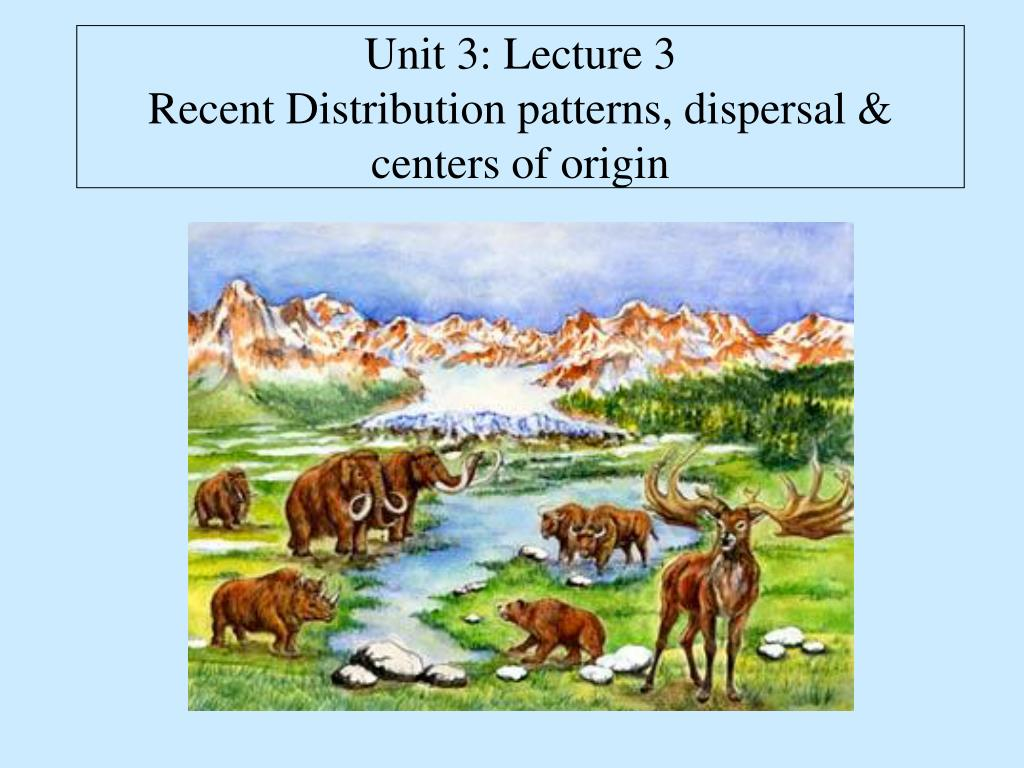 unit 3 lecture 3 recent distribution patterns dispersal centers of origin l.