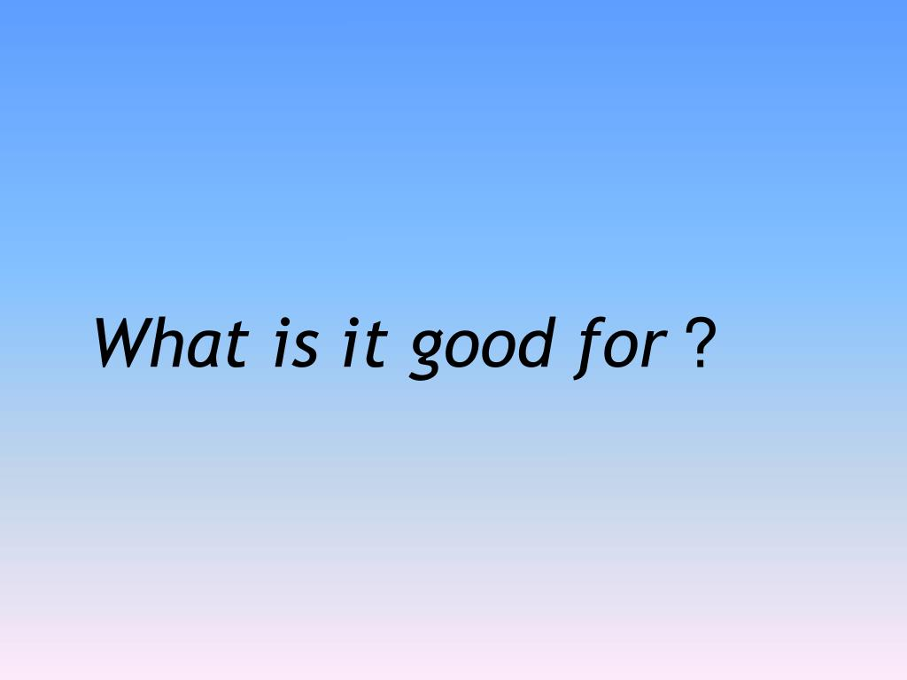 What is it good for
