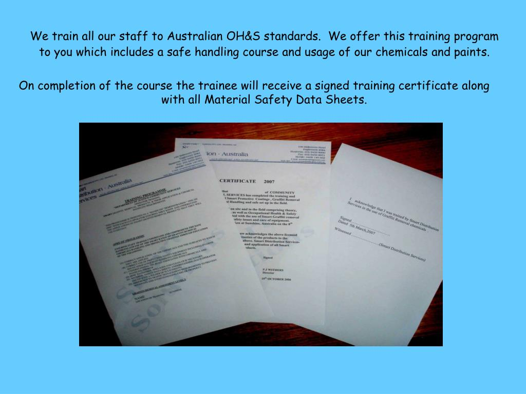 We train all our staff to Australian OH&S standards.  We offer this training program to you which includes a safe handling course and usage of our chemicals and paints.