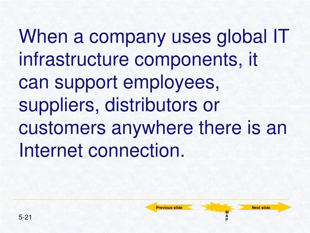 When a company uses global IT infrastructure components, it can support employees, suppliers, distributors or customers anywhere there is an Internet connection.