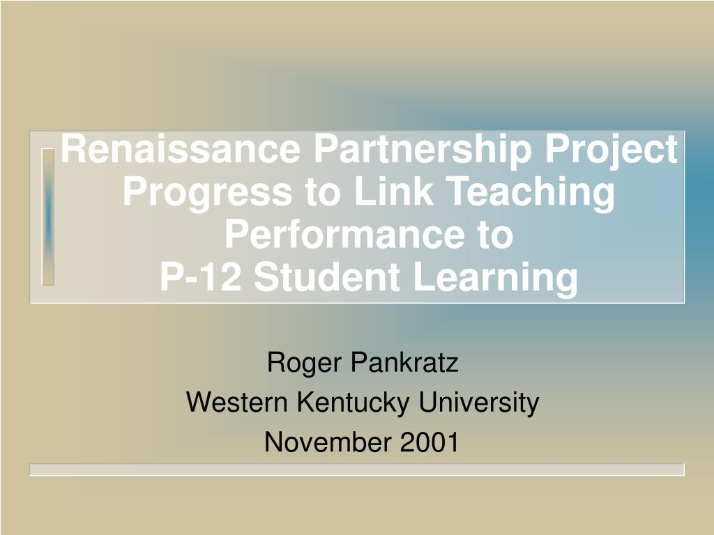 renaissance partnership project progress to link teaching performance to p 12 student learning l.