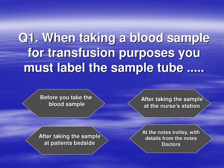 Q1 when taking a blood sample for transfusion purposes you must label the sample tube