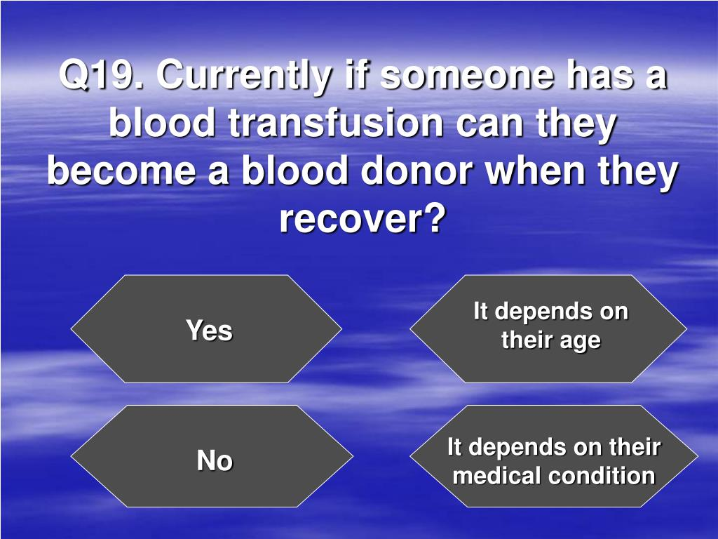 Q19. Currently if someone has a blood transfusion can they become a blood donor when they recover?