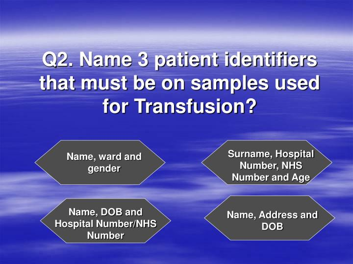 Q2 name 3 patient identifiers that must be on samples used for transfusion