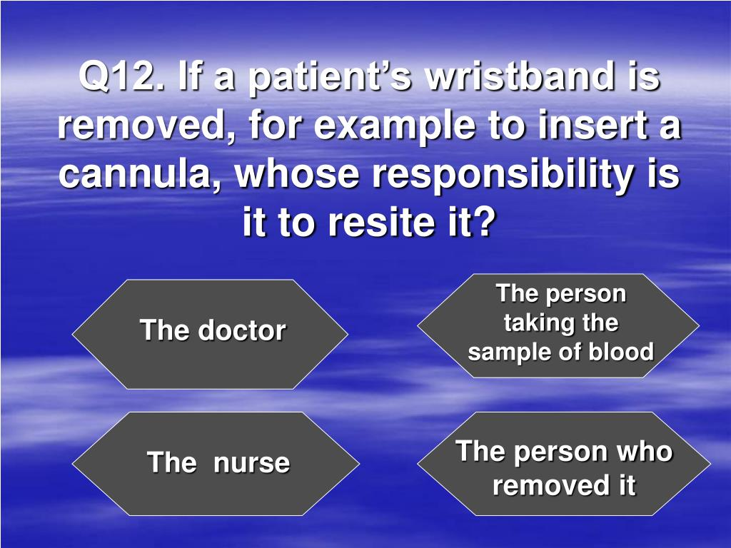 Q12. If a patient's wristband is removed, for example to insert a cannula, whose responsibility is it to resite it?