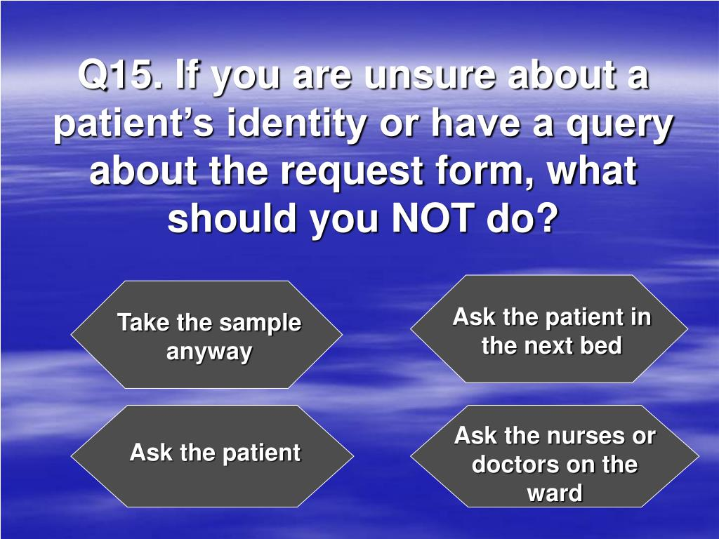 Q15. If you are unsure about a patient's identity or have a query about the request form, what should you NOT do?