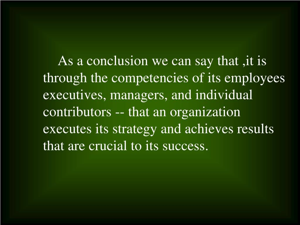 As a conclusion we can say that ,it is through the competencies of its employees executives, managers, and individual contributors -- that an organization