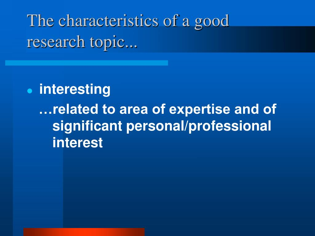 The characteristics of a good research topic...